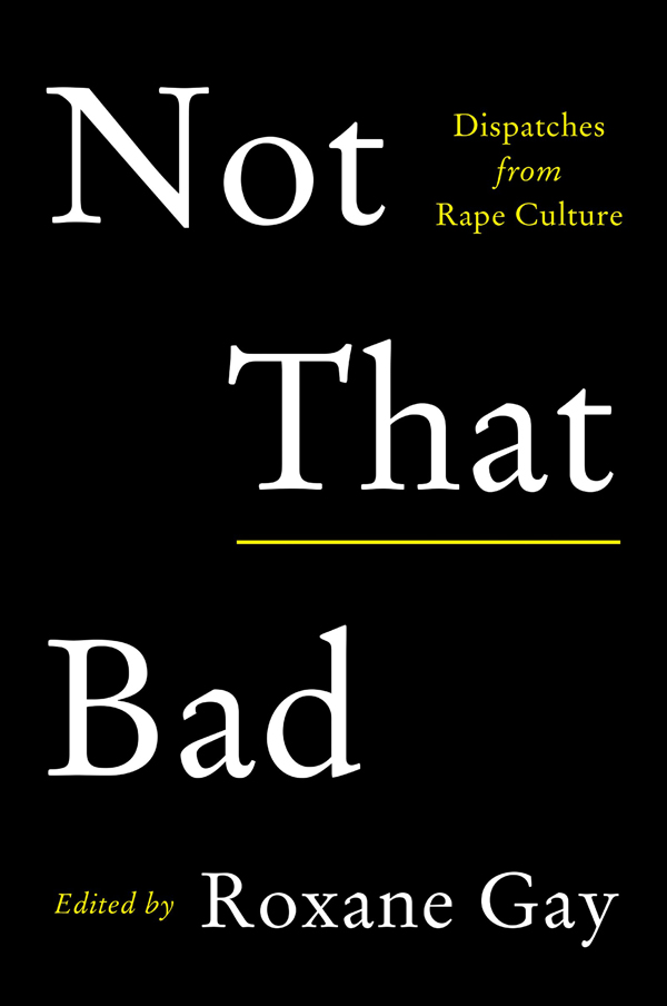 Roxane Gays Not That Bad Dispatches From Rape Culture The